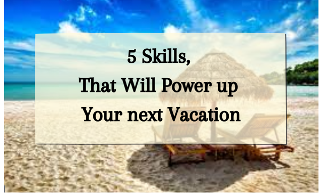 5 Skills, That Will Power up Your next Vacation,